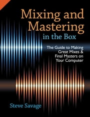 Mixing and Mastering in the Box - The Guide to Making Great Mixes and Final Masters on Your Computer ebook by Steve Savage