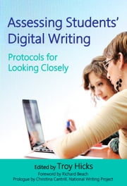 Assessing Students' Digital Writing - Protocols for Looking Closely ebook by Troy Hicks