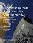 The Missile Defense Agency and the Color of Money - Fewer Resources, More Responsibility, and a Growing Budget Squeeze ebook by Thomas Karako