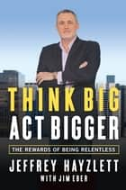 Think Big, Act Bigger ebook by Jeffrey W. Hayzlett,Jim Eber