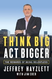 Think Big, Act Bigger - The Rewards of Being Relentless ebook by Jeffrey W. Hayzlett