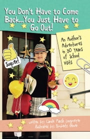 You Don't Have to Come Back, You Just Have to Go Out: AN AUTHOR'S ADVENTURES IN 30 YEARS OF SCHOOL VISITS ebook by Carole Marsh Longmeyer,Kimberly Glover