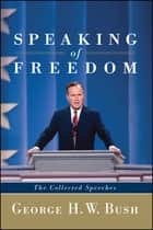 Speaking of Freedom - The Collected Speeches ebook by George H.W. Bush