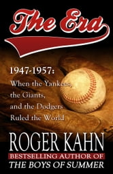 The Era, 1947-1957 - When the Yankees, the Giants, and the Dodgers Ruled the World ebook by Roger Kahn
