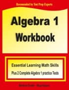 Algebra 1 Workbook - Essential Learning Math Skills Plus Two Algebra 1 Practice Tests ebook by Michael Smith