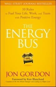 The Energy Bus - 10 Rules to Fuel Your Life, Work, and Team with Positive Energy ebook by Jon Gordon, Ken Blanchard