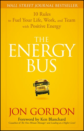 The Energy Bus - 10 Rules to Fuel Your Life, Work, and Team with Positive Energy ebook by Jon Gordon