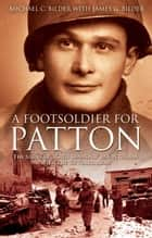 "Foot Soldier For Patton The Story Of A ""Red Diamond"" Infantryman With The U.S. Third Army ebook by Michael Bilder,James G. Bilder"