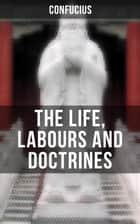THE LIFE, LABOURS AND DOCTRINES OF CONFUCIUS ebook by Confucius