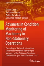 Advances in Condition Monitoring of Machinery in Non-Stationary Operations - Proceedings of the Fourth International Conference on Condition Monitoring of Machinery in Non-Stationary Operations, CMMNO'2014, Lyon, France December 15-17 ebook by Fakher Chaari,Radoslaw Zimroz,Walter Bartelmus,Mohamed Haddar