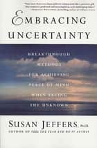 Embracing Uncertainty - Breakthrough Methods for Achieving Peace of Mind When Facing the Unknown ebook by Susan Jeffers, Ph.D.