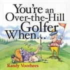 You're an Over-the-Hill Golfer When... ebook by Randy Voorhees