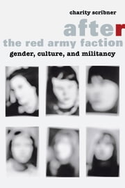 After the Red Army Faction - Gender, Culture, and Militancy ebook by Charity Scribner