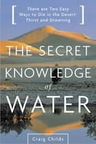 The Secret Knowledge of Water - There Are Two Easy Ways to Die in the Desert: Thirst and Drowning ebook by Craig Childs