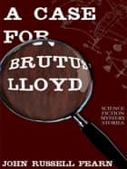 A Case for Brutus Lloyd - Science Fiction Mystery Stories ebook by John Russell Fearn