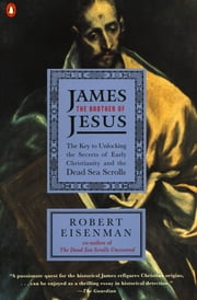 James the Brother of Jesus - The Key to Unlocking the Secrets of Early Christianity and the Dead Sea Scrolls ebook by Robert H. Eisenman