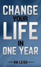 Change Your Life In One Year ebook by RM LEIGH