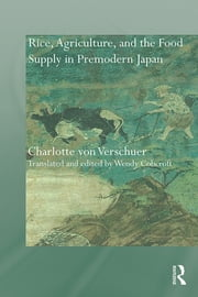 Rice, Agriculture, and the Food Supply in Premodern Japan ebook by Charlotte von Verschuer,Wendy Cobcroft