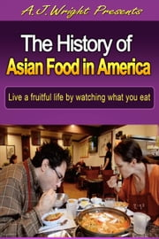 The History of Asian Food in America ebook by A.J. Wright