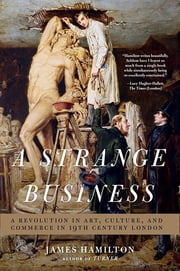 A Strange Business: Art, Culture, and Commerce in Nineteenth Century London ebook by James Hamilton