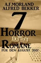 7 Horror-Romane für den August 2017 ebook by Alfred Bekker, A. F. Morland