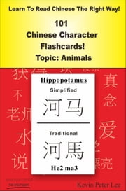 Learn To Read Chinese The Right Way! 101 Chinese Character Flashcards! Topic: Animals ebook by Kevin Peter Lee