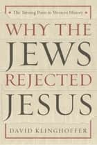 Why the Jews Rejected Jesus - The Turning Point in Western History ebook by David Klinghoffer