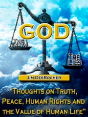 God - The Truth -- The Lies - Thoughts on Truth, Peace, Human Rights and the Value of Human Life ebook by Jim DesRocher