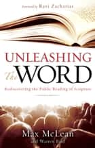 Unleashing the Word - Rediscovering the Public Reading of Scripture ebook by Max McLean, Warren Bird, Max Lucado