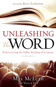 Unleashing the Word - Rediscovering the Public Reading of Scripture ebook by Max McLean,Warren Bird,Lucado