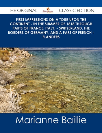 First Impressions on a Tour upon the Continent - In the summer of 1818 through parts of France, Italy, - Switzerland, the borders of Germany, and a part of French - Flanders - The Original Classic Edition ebook by Marianne Baillie