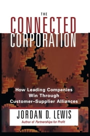 Connected Corporation - How Leading Companies Manage Customer-Supplier All ebook by Jordan D. Lewis