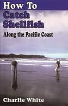 How to Catch Shellfish: Along the Pacific Coast ebook by Charlie White