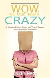 Wow, Your Mom Really Is Crazy - A Complete Guide to Coping with Thyroid Disease: Stress, Weight Loss Tips, and More ebook by Carol Gray