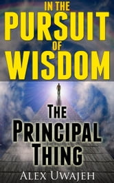 In The Pursuit of Wisdom: The Principal Thing ebook by Alex Uwajeh