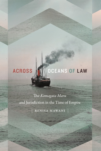 Across Oceans of Law - The Komagata Maru and Jurisdiction in the Time of Empire ebook by Renisa Mawani