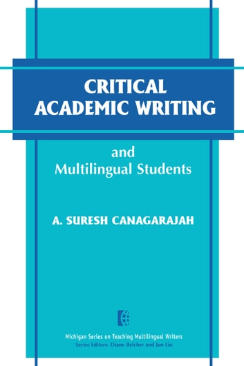 Critical Academic Writing and Multilingual Students ebook by Attelstan Suresh Canagarajah