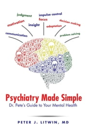 Psychiatry Made Simple - Dr. Pete's Guide to Your Mental Health ebook by Peter J. Litwin, MD