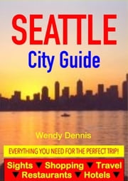 Seattle City Guide - Sightseeing, Hotel, Restaurant, Travel & Shopping Highlights ebook by Wendy Dennis