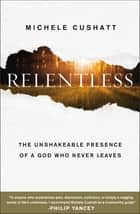 Relentless - The Unshakeable Presence of a God Who Never Leaves eBook by Michele Cushatt