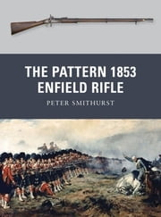 The Pattern 1853 Enfield Rifle ebook by Peter Smithurst,Mr Peter Dennis