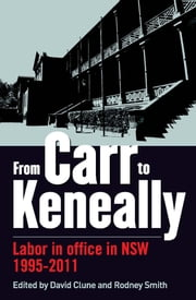 From Carr to Keneally - Labor in office in NSW 1995-2011 ebook by David Clune,Rodney Smith