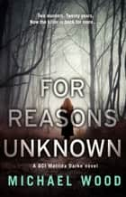 For Reasons Unknown: A gripping crime debut that keeps you guessing until the last page (DCI Matilda Darke, Book 1) ebook by Michael Wood