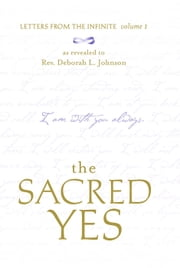 The Sacred Yes - Letters from the Infinite, Volume 1 ebook by Deborah L. Johnson