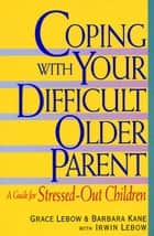 Coping with Your Difficult Older Parent ebook by Grace Lebow,Barbara Kane,Irwin Lebow