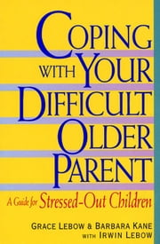 Coping with Your Difficult Older Parent - A Guide For Stressed Out Children ebook by Grace Lebow,Barbara Kane,Irwin Lebow