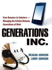 Generations, Inc. - From Boomers to Linksters--Managing the Friction Between Generations at Work ebook by Meagan JOHNSON,Larry JOHNSON