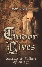 Tudor Lives - Success and Failure of an Age ebook by Michael Foss