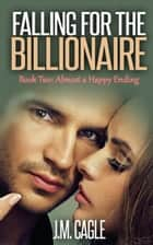 Falling for the Billionaire, Book Two: Almost a Happy Ending ebook by J.M. Cagle