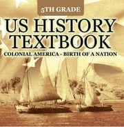 5th Grade US History Textbook: Colonial America - Birth of A Nation - Fifth Grade Books US Colonial Period ebook by Baby Professor